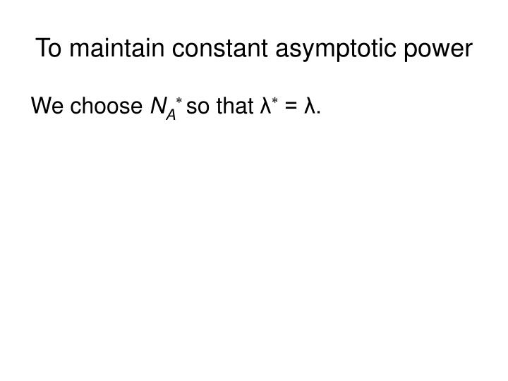 To maintain constant asymptotic power