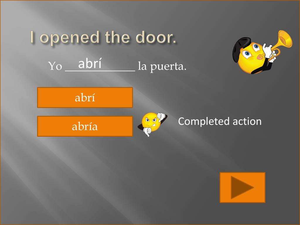 I opened the door.