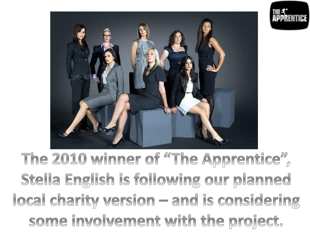 """The 2010 winner of """"The Apprentice"""", Stella English is following our planned local charity version – and is considering some involvement with the project."""