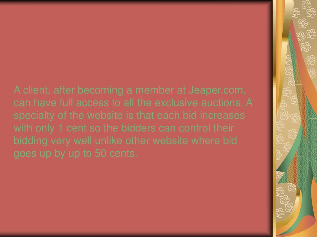 A client, after becoming a member at Jeaper.com, can have full access to all the exclusive auctions. A specialty of the website is that each bid increases with only 1 cent so the bidders can control their bidding very well unlike other website where bid goes up by up to 50 cents.