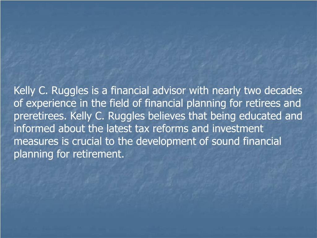 Kelly C. Ruggles is a financial advisor with nearly two decades of experience in the field of financial planning for retirees and preretirees. Kelly C. Ruggles believes that being educated and informed about the latest tax reforms and investment measures is crucial to the development of sound financial planning for retirement.