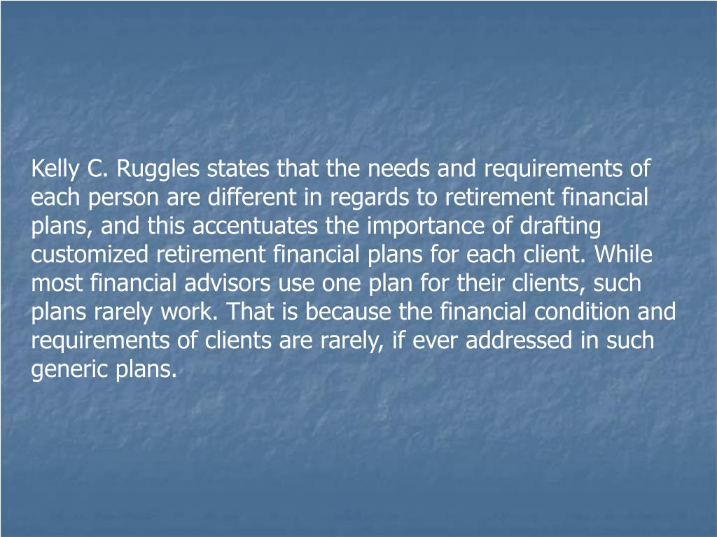 Kelly C. Ruggles states that the needs and requirements of each person are different in regards to retirement financial plans, and this accentuates the importance of drafting customized retirement financial plans for each client. While most financial advisors use one plan for their clients, such plans rarely work. That is because the financial condition and requirements of clients are rarely, if ever addressed in such generic plans.