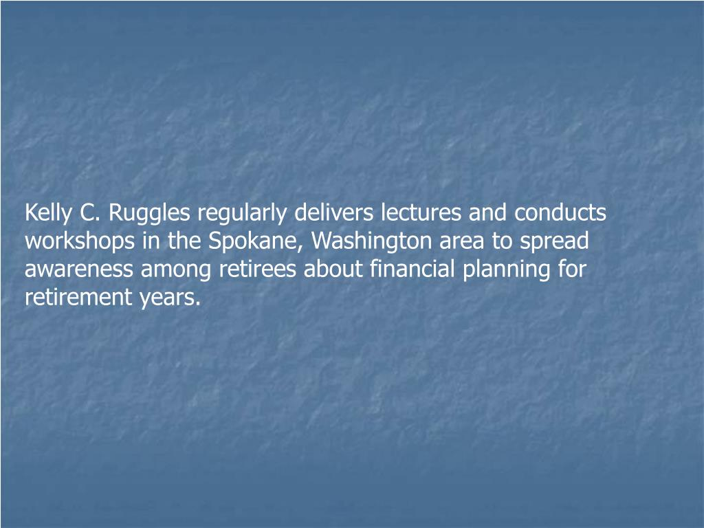 Kelly C. Ruggles regularly delivers lectures and conducts workshops in the Spokane, Washington area to spread awareness among retirees about financial planning for retirement years.
