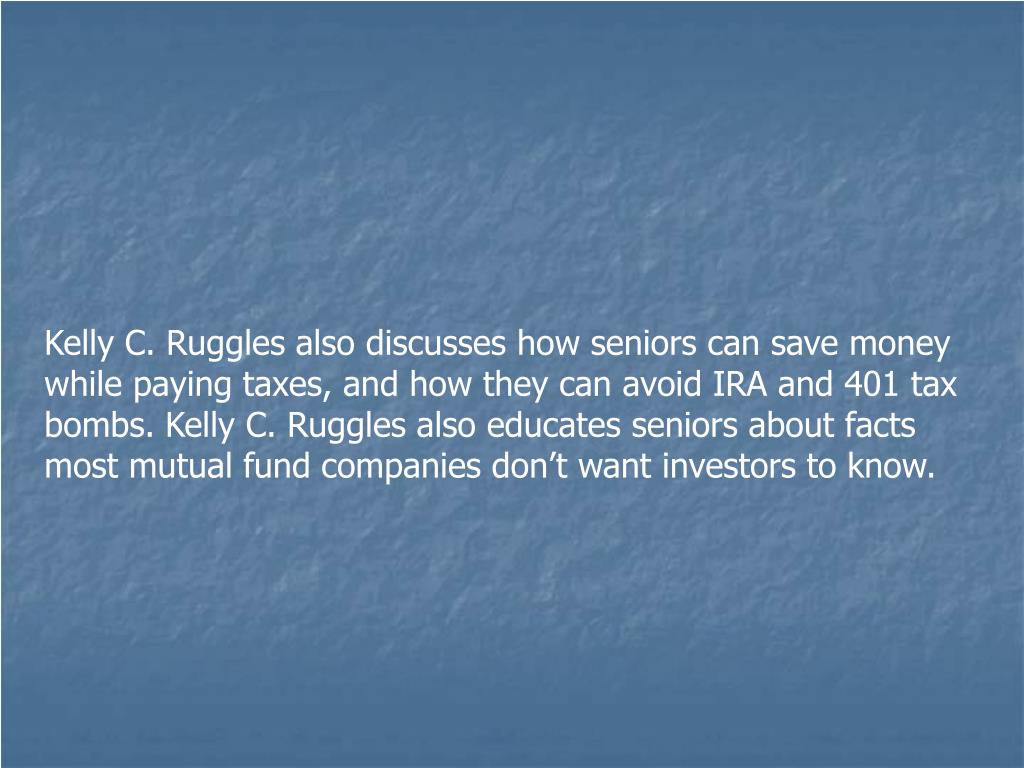 Kelly C. Ruggles also discusses how seniors can save money while paying taxes, and how they can avoid IRA and 401 tax bombs. Kelly C. Ruggles also educates seniors about facts most mutual fund companies don't want investors to know.
