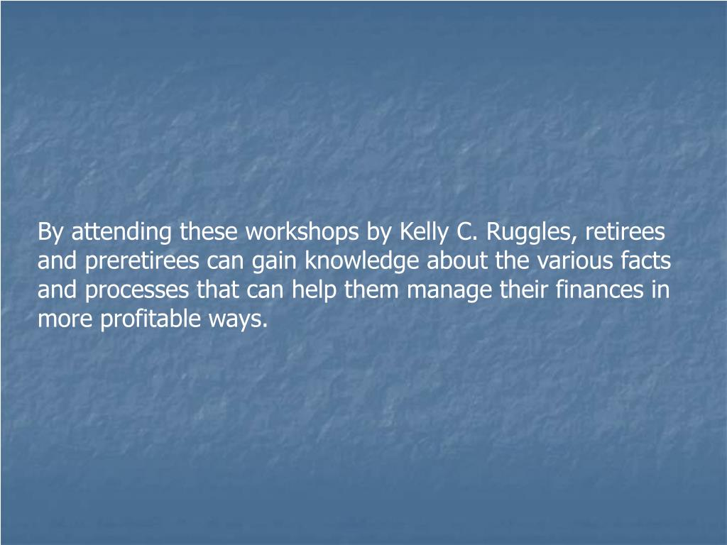 By attending these workshops by Kelly C. Ruggles, retirees and preretirees can gain knowledge about the various facts and processes that can help them manage their finances in more profitable ways.