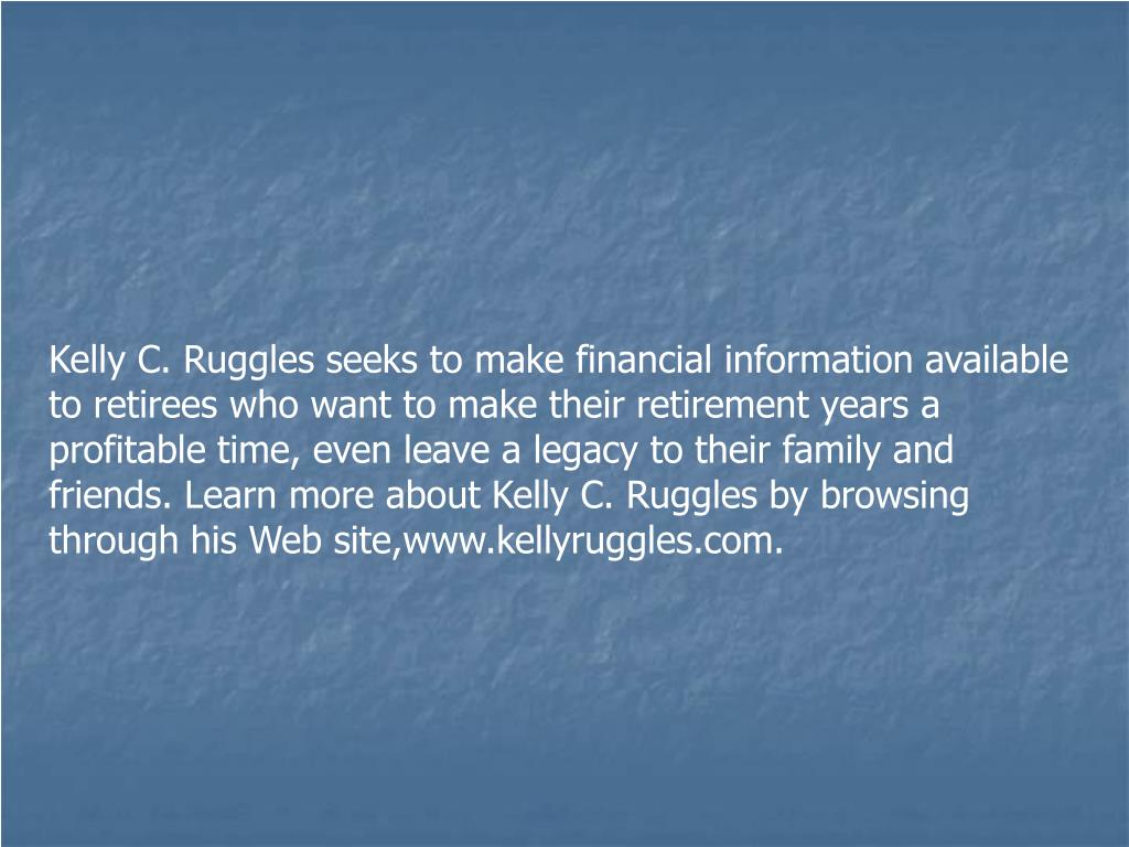 Kelly C. Ruggles seeks to make financial information available to retirees who want to make their retirement years a profitable time, even leave a legacy to their family and friends. Learn more about Kelly C. Ruggles by browsing through his Web site,www.kellyruggles.com.