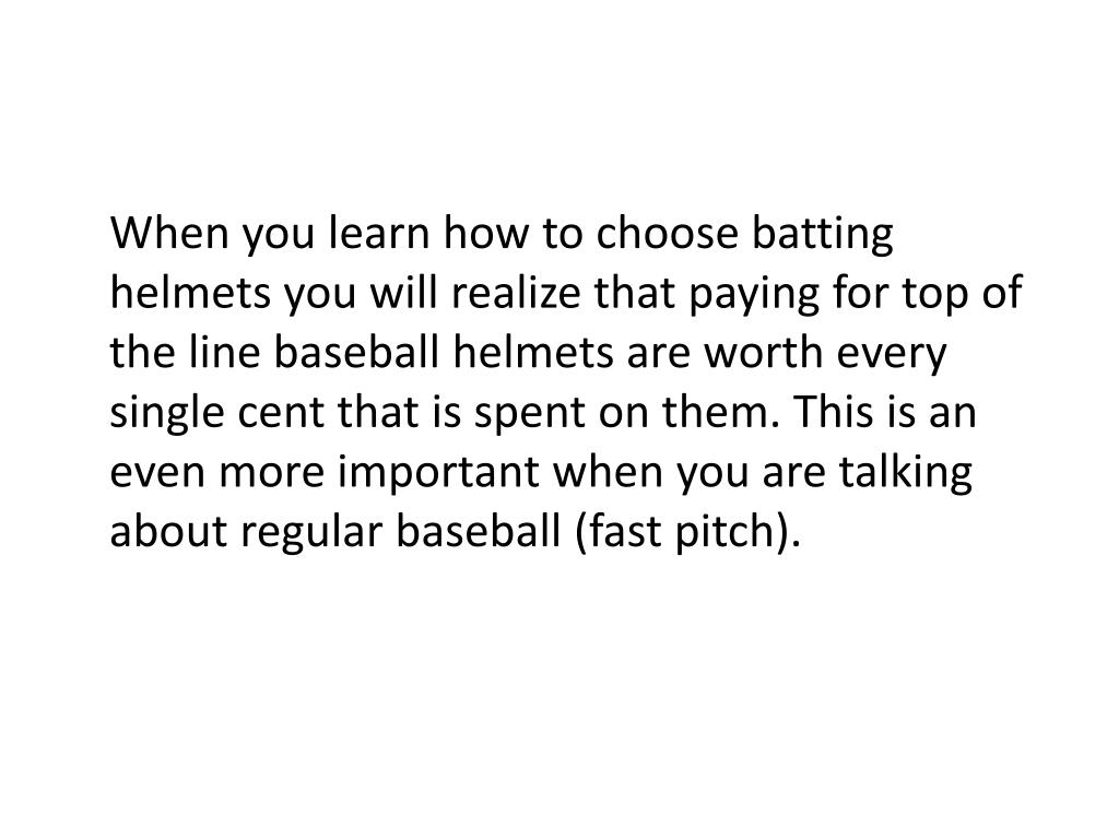 When you learn how to choose batting helmets you will realize that paying for top of the line baseball helmets are worth every single cent that is spent on them. This is an even more important when you are talking about regular baseball (fast pitch).