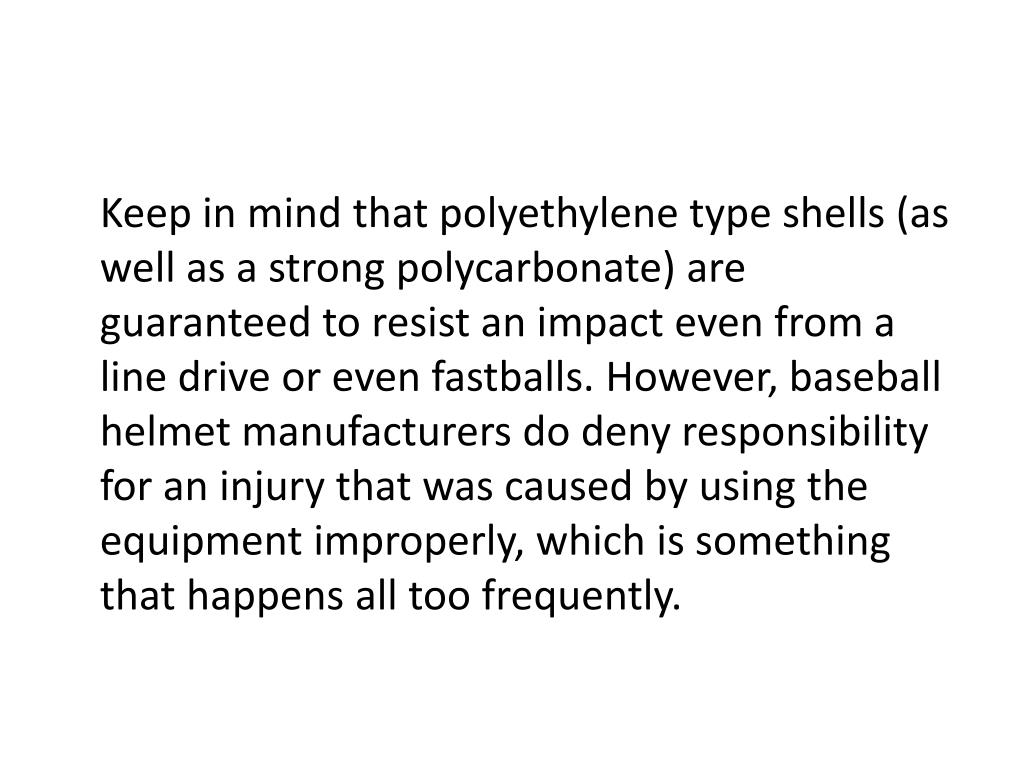 Keep in mind that polyethylene type shells (as well as a strong polycarbonate) are guaranteed to resist an impact even from a line drive or even fastballs. However, baseball helmet manufacturers do deny responsibility for an injury that was caused by using the equipment improperly, which is something that happens all too frequently.