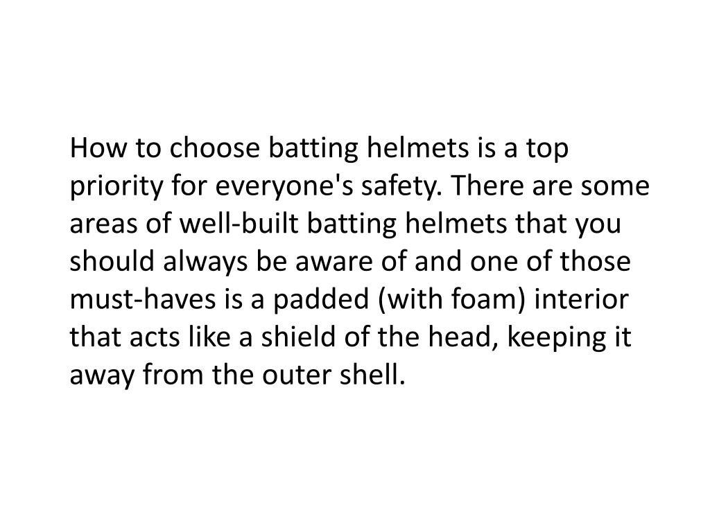 How to choose batting helmets is a top priority for everyone's safety. There are some areas of well-built batting helmets that you should always be aware of and one of those must-haves is a padded (with foam) interior that acts like a shield of the head, keeping it away from the outer shell.