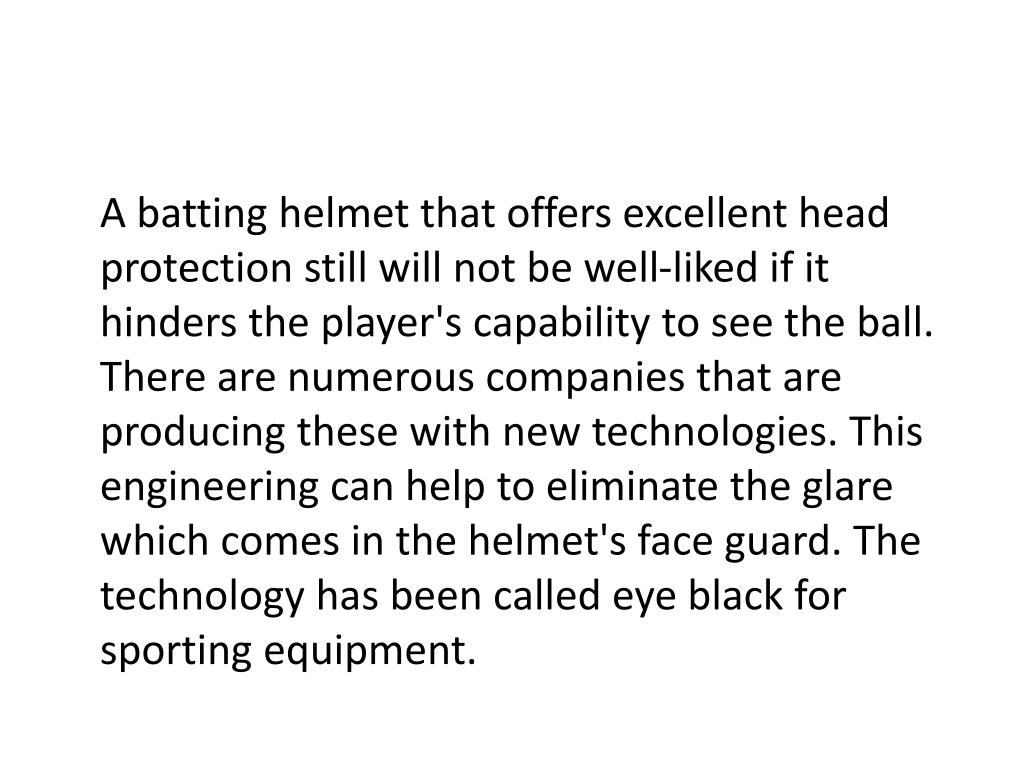 A batting helmet that offers excellent head protection still will not be well-liked if it hinders the player's capability to see the ball. There are numerous companies that are producing these with new technologies. This engineering can help to eliminate the glare which comes in the helmet's face guard. The technology has been called eye black for sporting equipment.