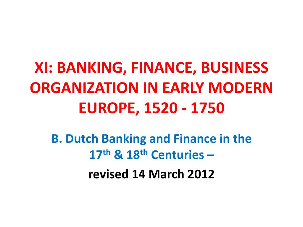 XI: BANKING, FINANCE, BUSINESS ORGANIZATION IN EARLY MODERN EUROPE, 1520 - 1750