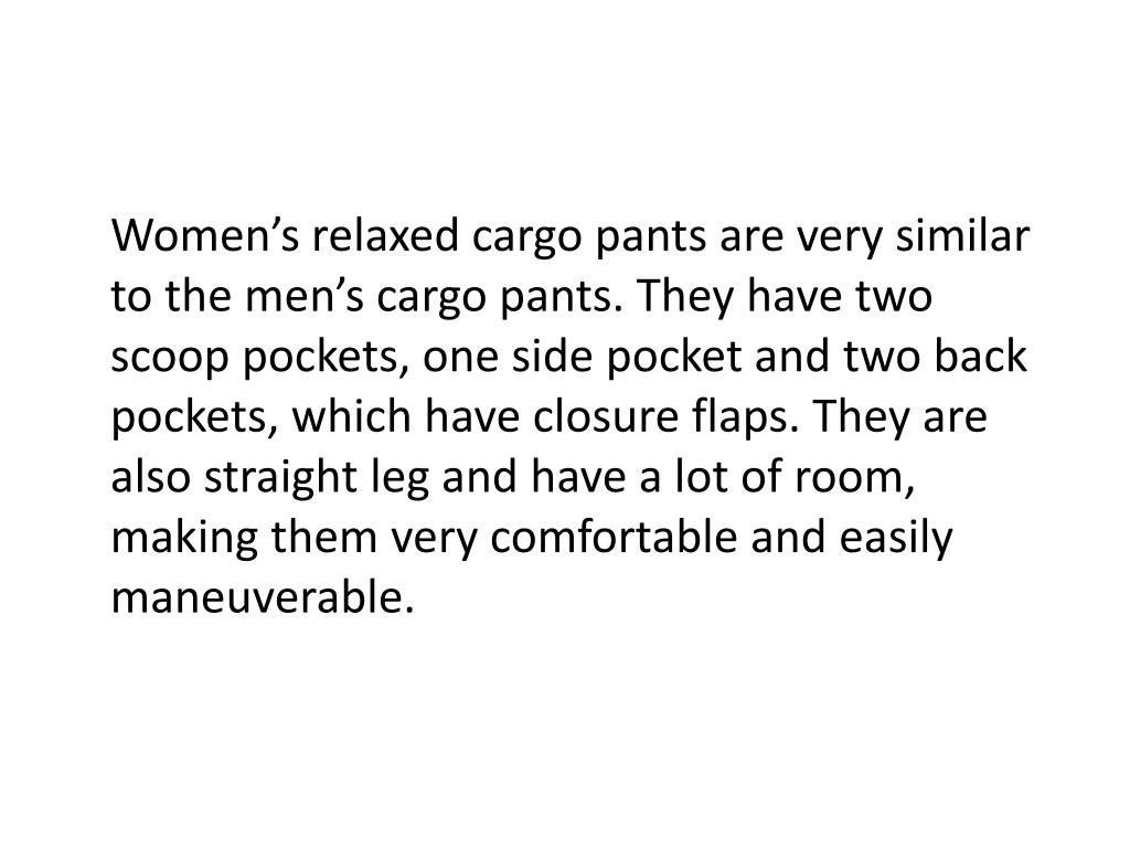 Women's relaxed cargo pants are very similar to the men's cargo pants. They have two scoop pockets, one side pocket and two back pockets, which have closure flaps. They are also straight leg and have a lot of room, making them very comfortable and easily maneuverable.