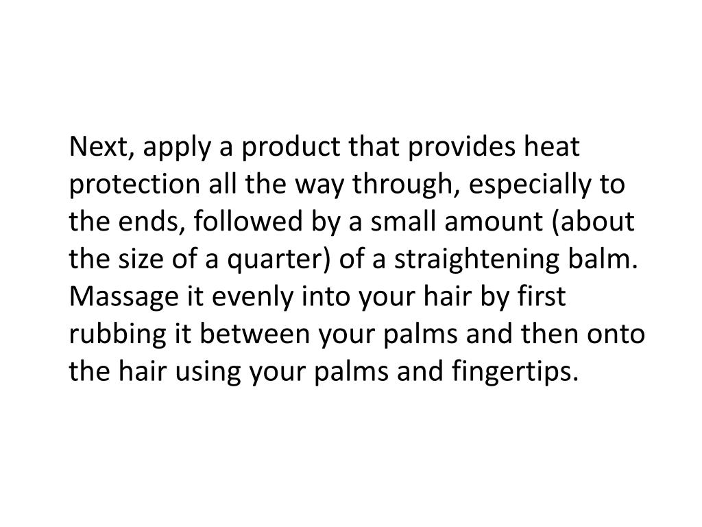 Next, apply a product that provides heat protection all the way through, especially to the ends, followed by a small amount (about the size of a quarter) of a straightening balm. Massage it evenly into your hair by first rubbing it between your palms and then onto the hair using your palms and fingertips.