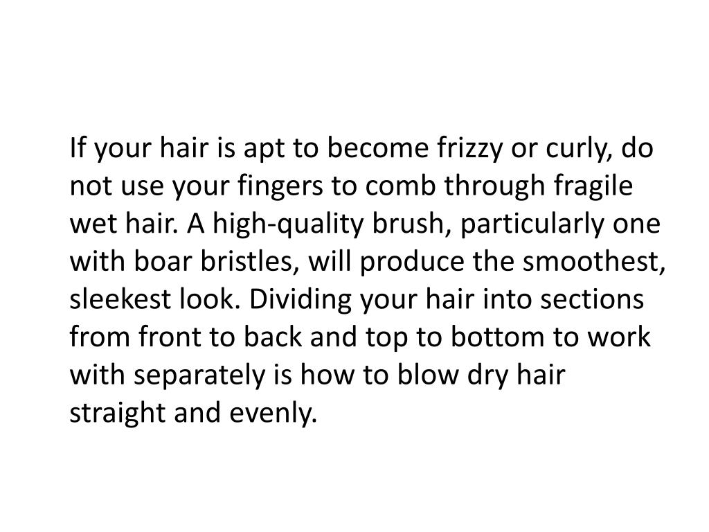 If your hair is apt to become frizzy or curly, do not use your fingers to comb through fragile wet hair. A high-quality brush, particularly one with boar bristles, will produce the smoothest, sleekest look. Dividing your hair into sections from front to back and top to bottom to work with separately is how to blow dry hair straight and evenly.