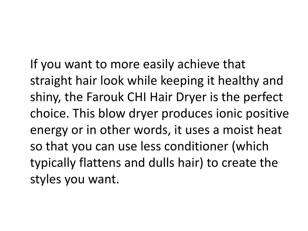 If you want to more easily achieve that straight hair look while keeping it healthy and shiny, the Farouk CHI Hair Dryer is the perfect choice. This blow dryer produces ionic positive energy or in other words, it uses a moist heat so that you can use less conditioner (which typically flattens and dulls hair) to create the styles you want.