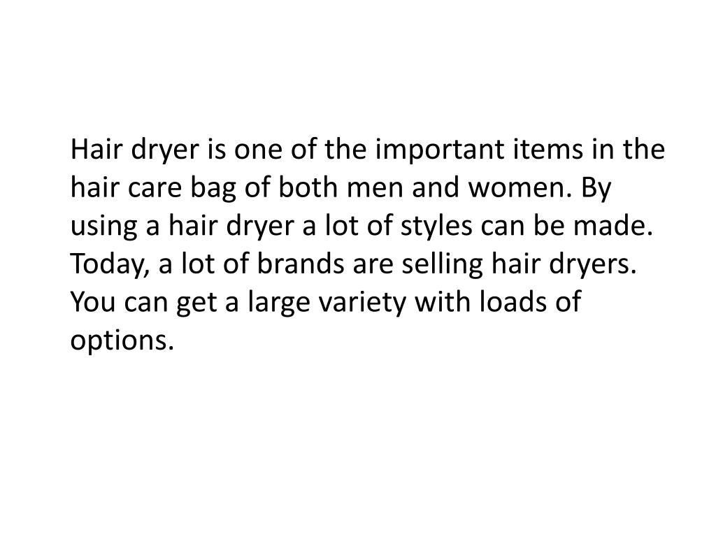 Hair dryer is one of the important items in the hair care bag of both men and women. By using a hair dryer a lot of styles can be made. Today, a lot of brands are selling hair dryers. You can get a large variety with loads of options.