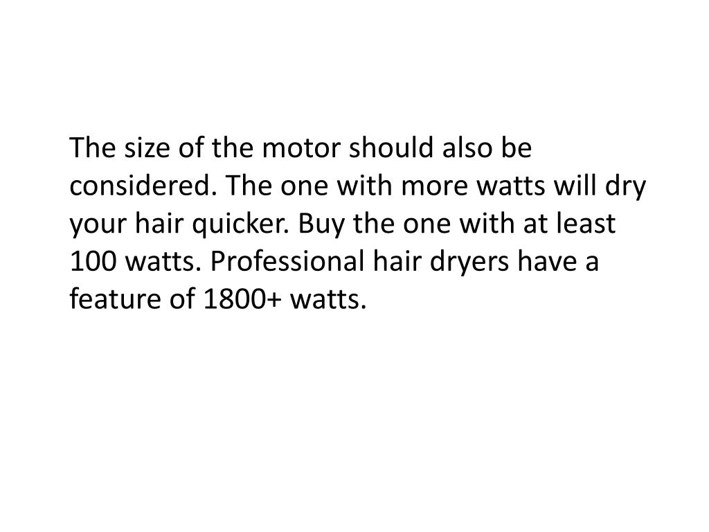 The size of the motor should also be considered. The one with more watts will dry your hair quicker. Buy the one with at least 100 watts. Professional hair dryers have a feature of 1800+ watts.