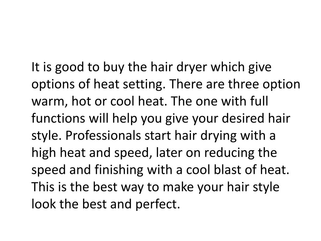 It is good to buy the hair dryer which give options of heat setting. There are three option warm, hot or cool heat. The one with full functions will help you give your desired hair style. Professionals start hair drying with a high heat and speed, later on reducing the speed and finishing with a cool blast of heat. This is the best way to make your hair style look the best and perfect.