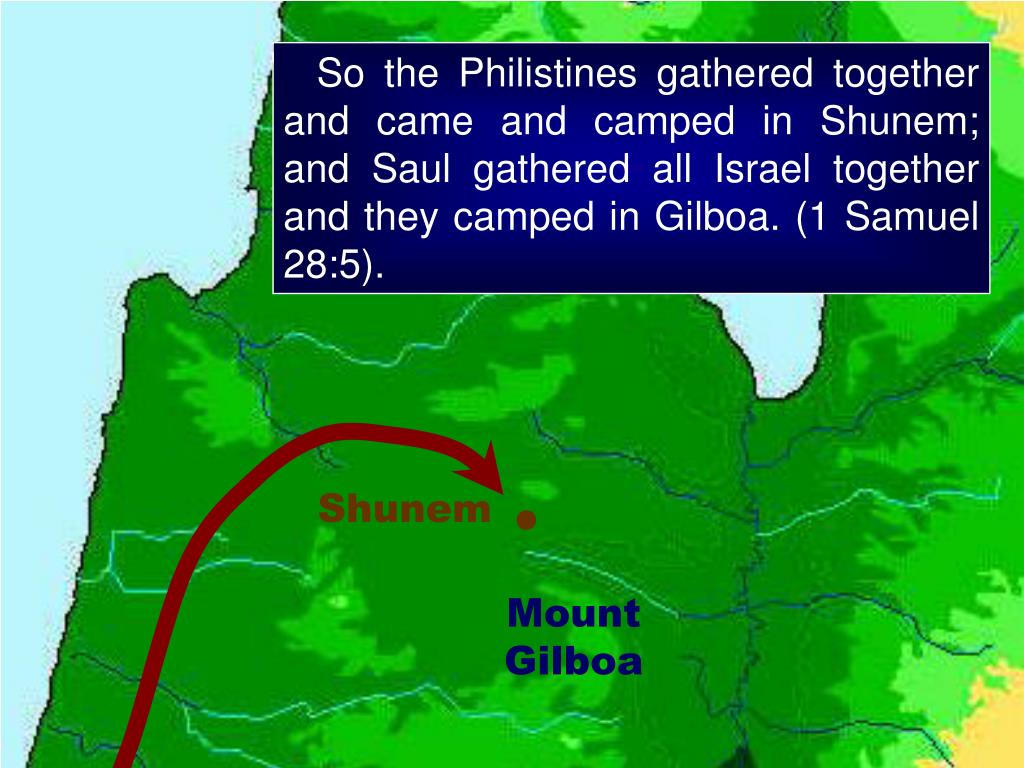 So the Philistines gathered together and came and camped in Shunem; and Saul gathered all Israel together and they camped in Gilboa. (1 Samuel 28:5).
