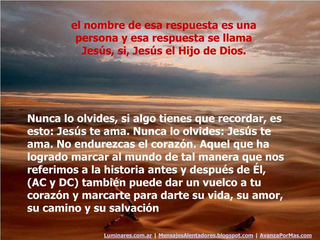 el nombre de esa respuesta es una persona y esa respuesta se llama Jesús, si, Jesús el Hijo de Dios.
