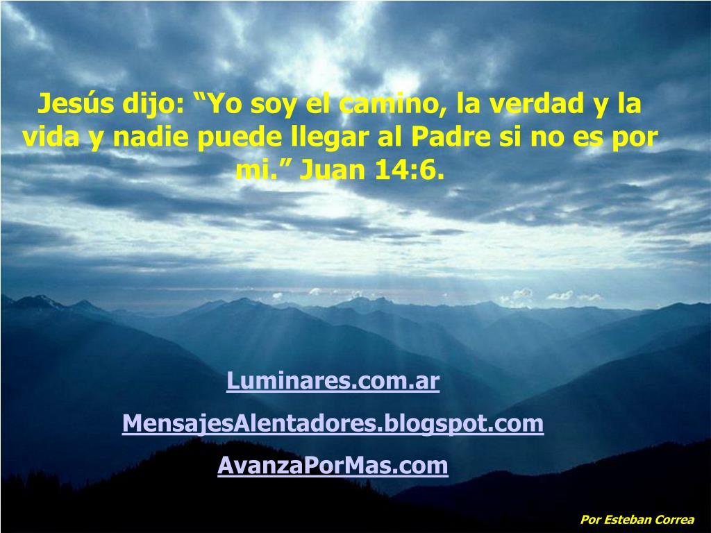 """Jesús dijo: """"Yo soy el camino, la verdad y la vida y nadie puede llegar al Padre si no es por mi."""" Juan 14:6."""