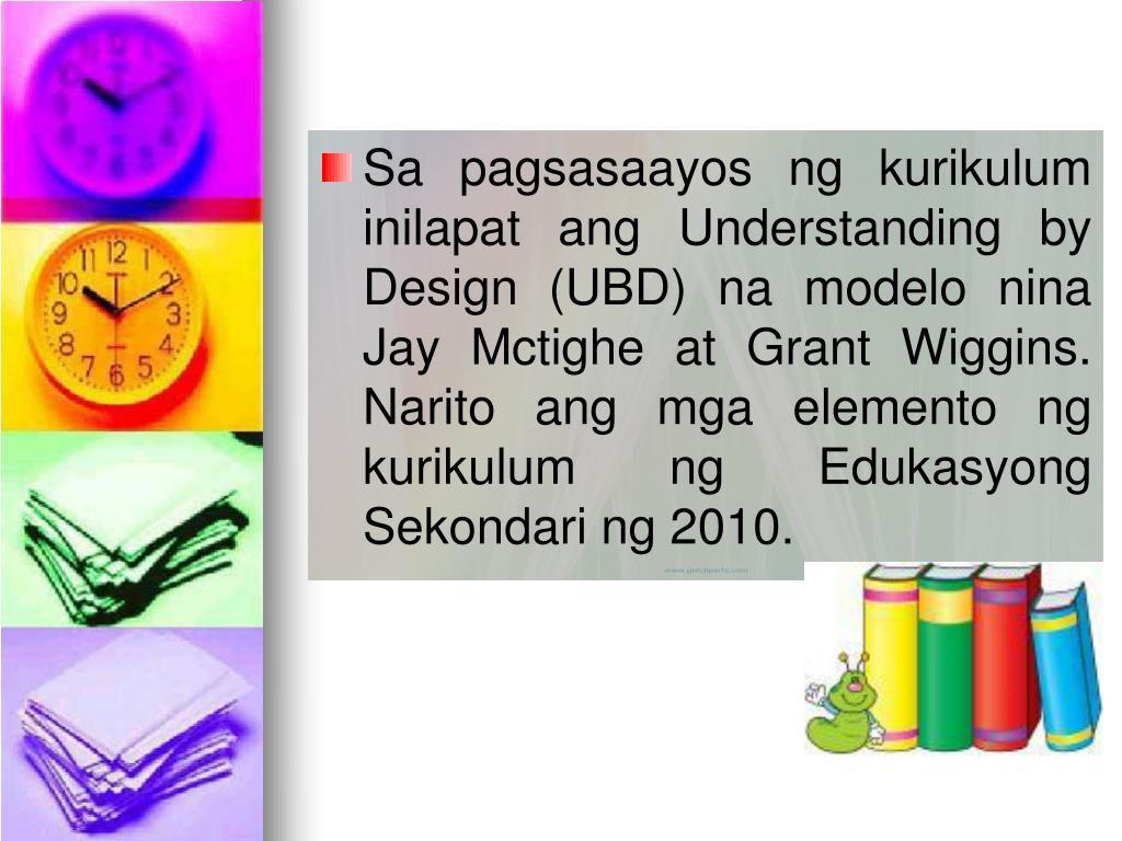 Sa pagsasaayos ng kurikulum inilapat ang Understanding by Design (UBD) na modelo nina Jay Mctighe at Grant Wiggins. Narito ang mga elemento ng kurikulum ng Edukasyong Sekondari ng 2010.