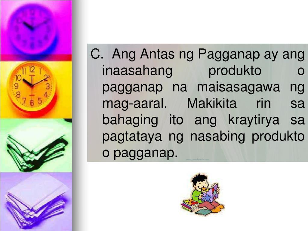 C.  Ang Antas ng Pagganap ay ang inaasahang produkto o pagganap na maisasagawa ng mag-aaral. Makikita rin sa bahaging ito ang kraytirya sa pagtataya ng nasabing produkto o pagganap.