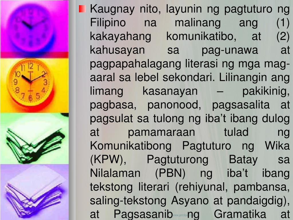Kaugnay nito, layunin ng pagtuturo ng Filipino na malinang ang (1) kakayahang komunikatibo, at (2) kahusayan sa pag-unawa at pagpapahalagang literasi ng mga mag-aaral sa lebel sekondari. Lilinangin ang limang kasanayan – pakikinig, pagbasa, panonood, pagsasalita at pagsulat sa tulong ng iba't ibang dulog at pamamaraan tulad ng Komunikatibong Pagtuturo ng Wika (KPW), Pagtuturong Batay sa Nilalaman (PBN) ng iba't ibang tekstong literari (rehiyunal, pambansa, saling-tekstong Asyano at pandaigdig), at Pagsasanib ng Gramatika at Retorika sa tulong ng iba't ibang Teksto (PGRT).
