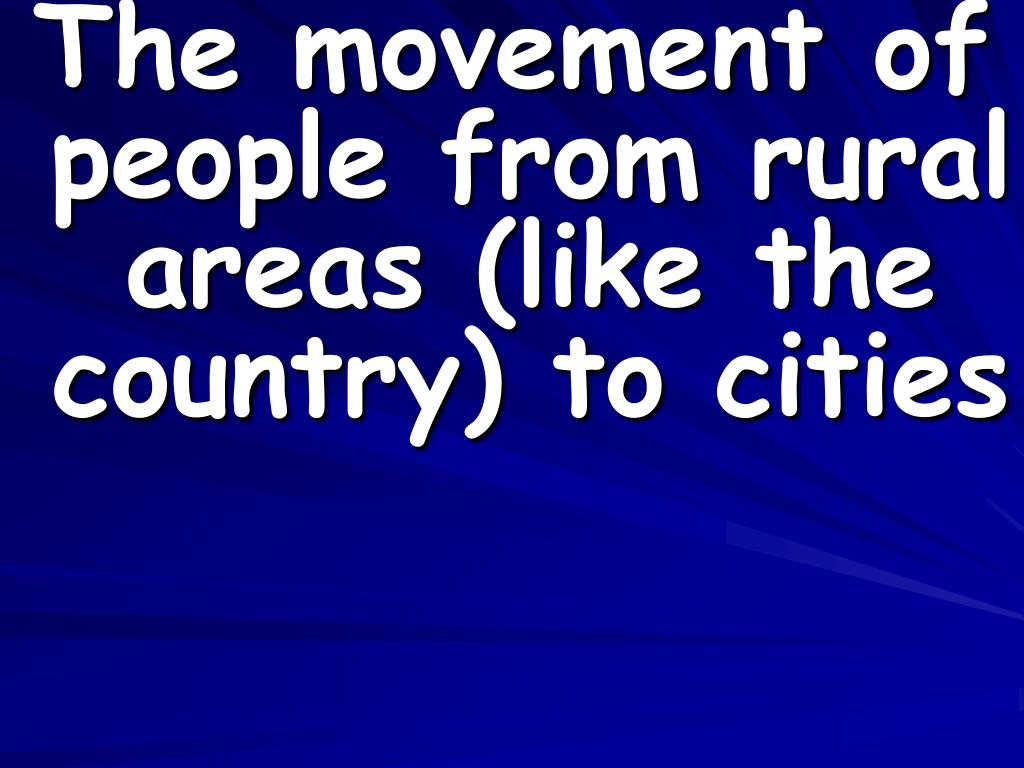 The movement of people from rural areas (like the country) to cities