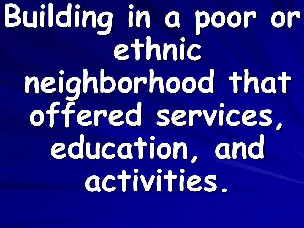 Building in a poor or ethnic neighborhood that offered services, education, and activities.