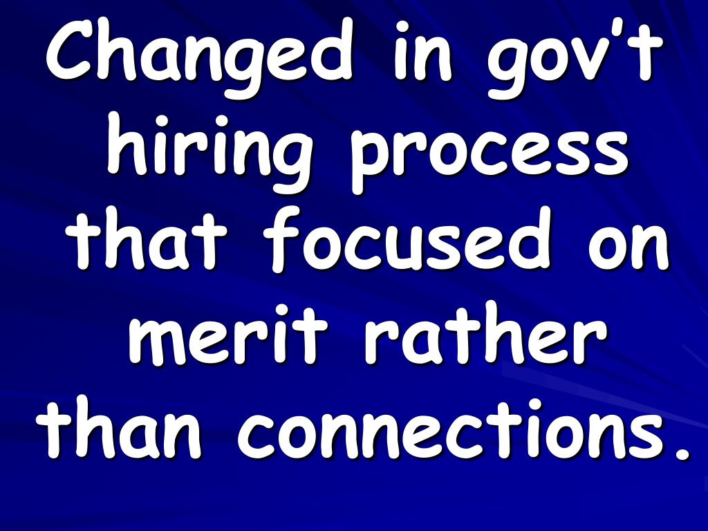 Changed in gov't hiring process that focused on merit rather than connections.