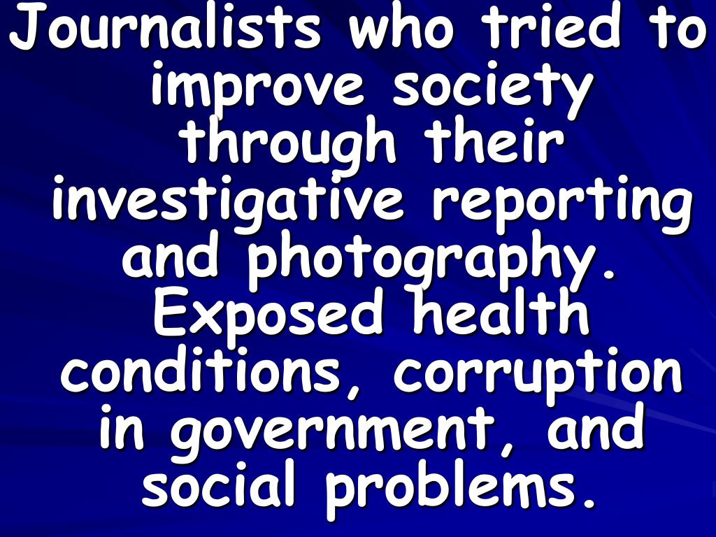 Journalists who tried to improve society through their investigative reporting and photography.  Exposed health conditions, corruption in government, and social problems.