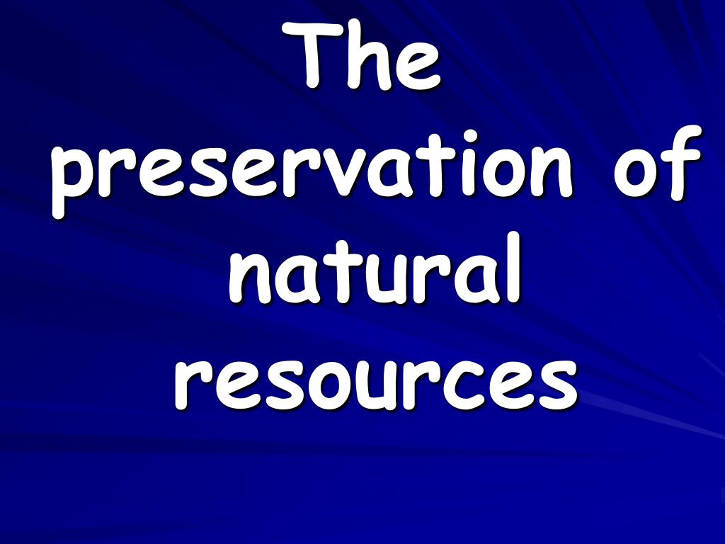The preservation of natural resources