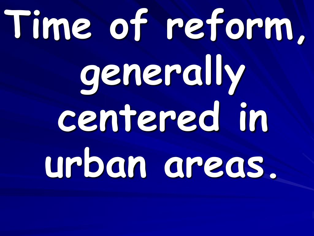 Time of reform, generally centered in urban areas.