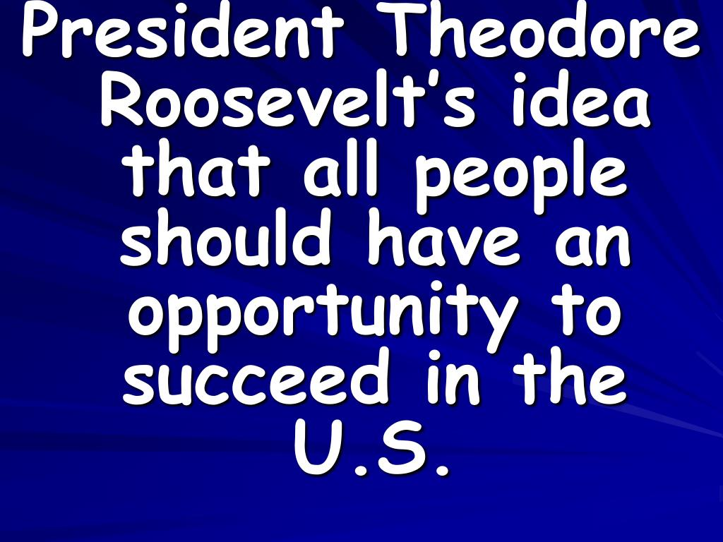 President Theodore Roosevelt's idea that all people should have an opportunity to succeed in the U.S.