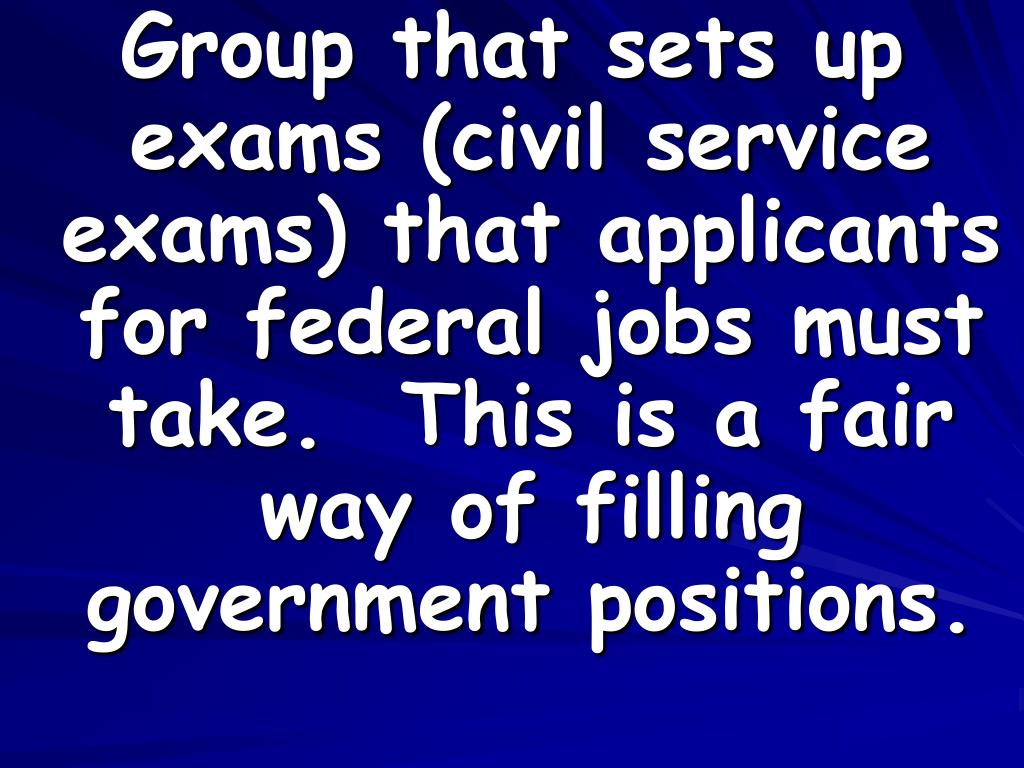 Group that sets up exams (civil service exams) that applicants for federal jobs must take.  This is a fair way of filling government positions.