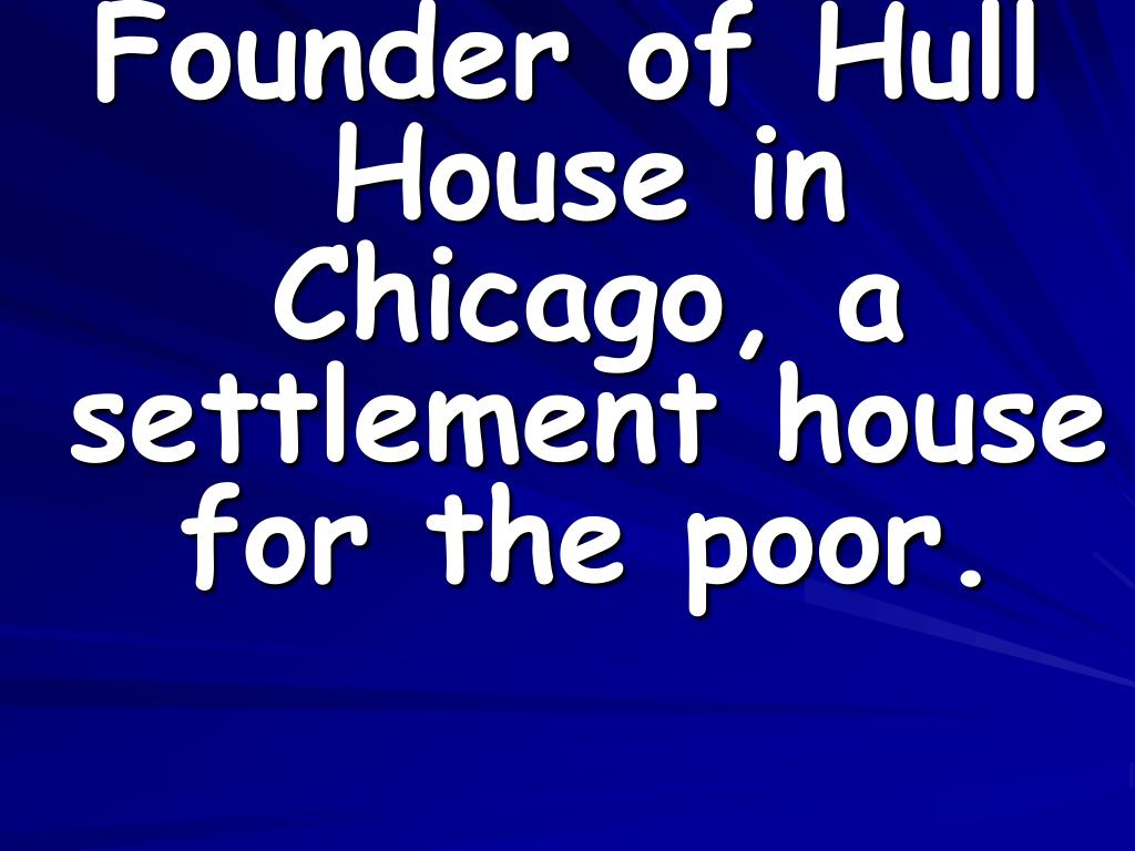 Founder of Hull House in Chicago, a settlement house for the poor.