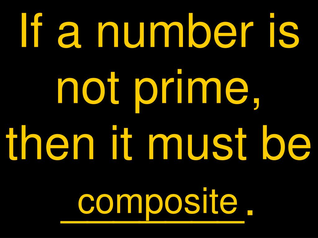 If a number is not prime, then it must be _______.
