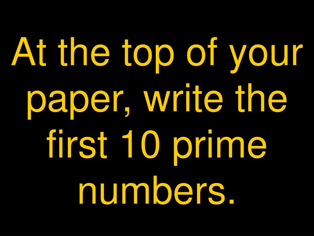 At the top of your paper, write the first 10 prime numbers.