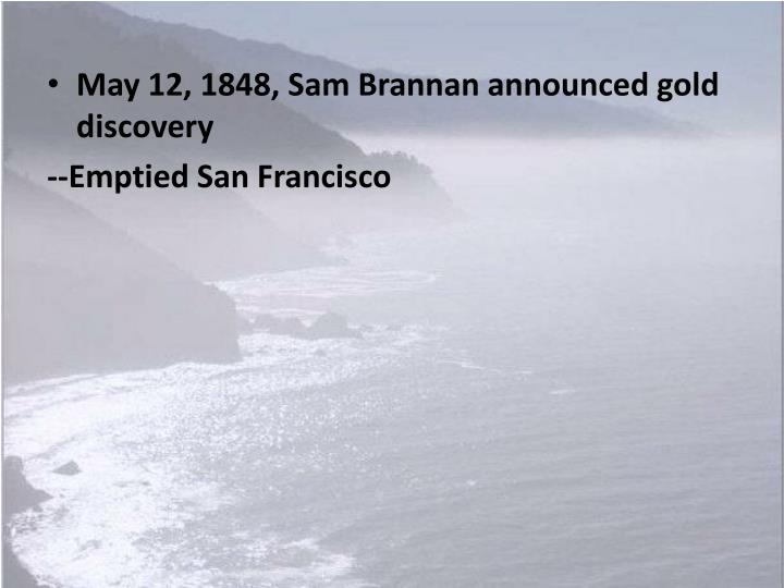 May 12, 1848, Sam Brannan announced gold discovery
