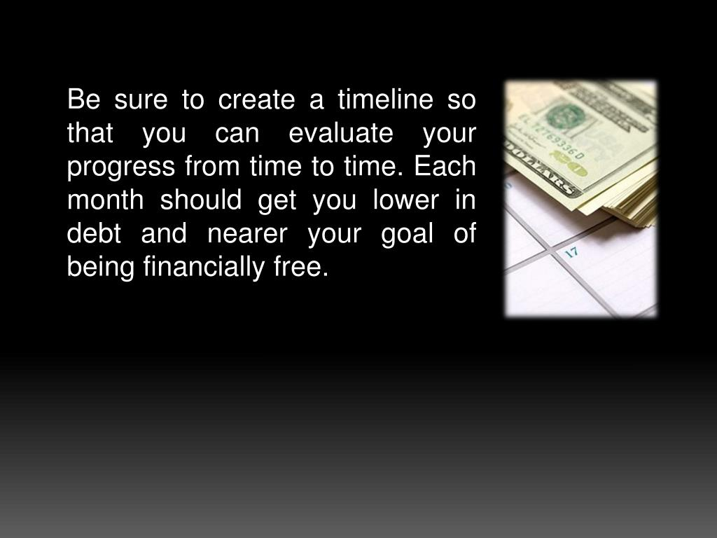 Be sure to create a timeline so that you can evaluate your progress from time to time. Each month should get you lower in debt and nearer your goal of being financially free.