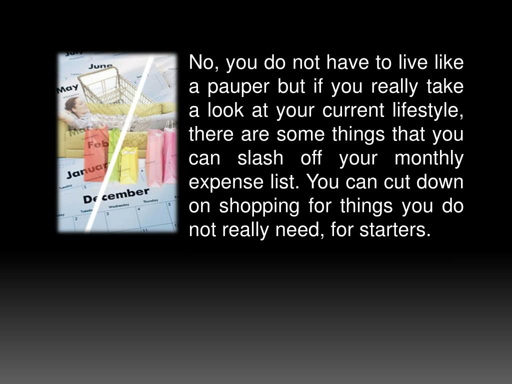 No, you do not have to live like a pauper but if you really take a look at your current lifestyle, there are some things that you can slash off your monthly expense list. You can cut down on shopping for things you do not really need, for starters.