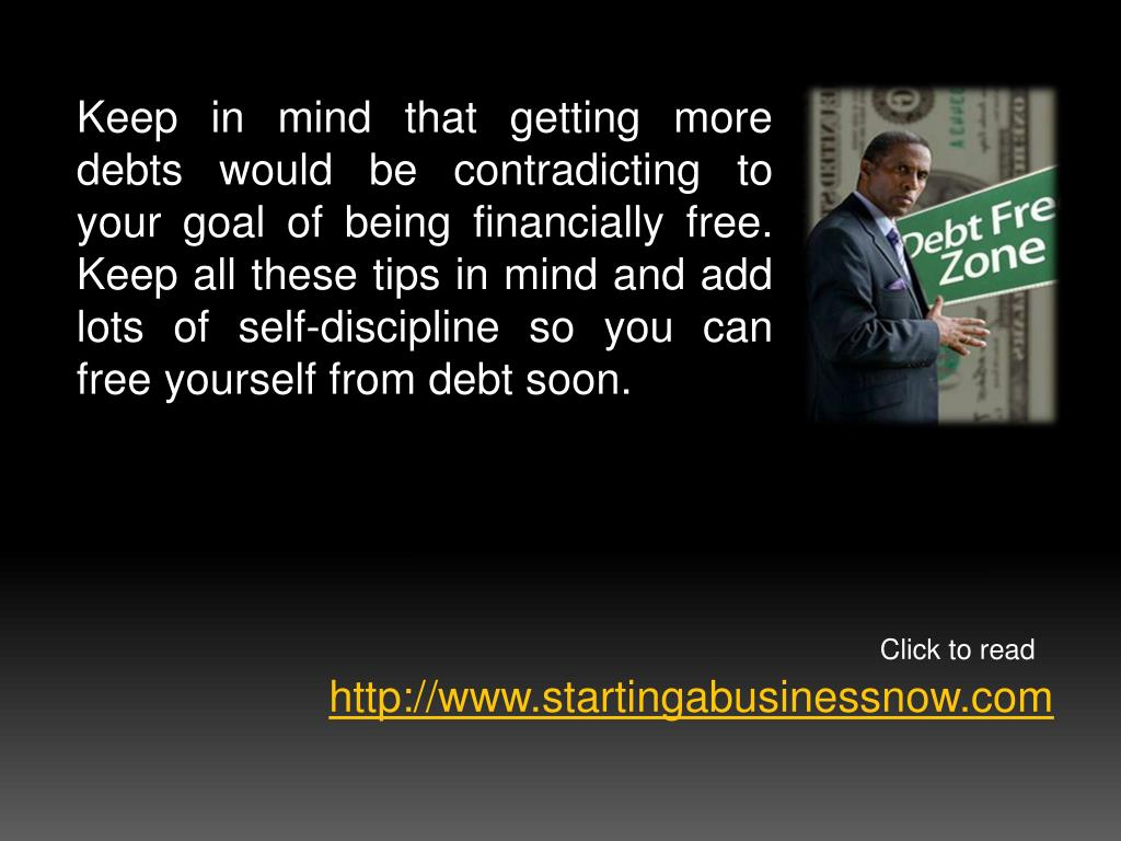 Keep in mind that getting more debts would be contradicting to your goal of being financially free. Keep all these tips in mind and add lots of self-discipline so you can free yourself from debt soon.