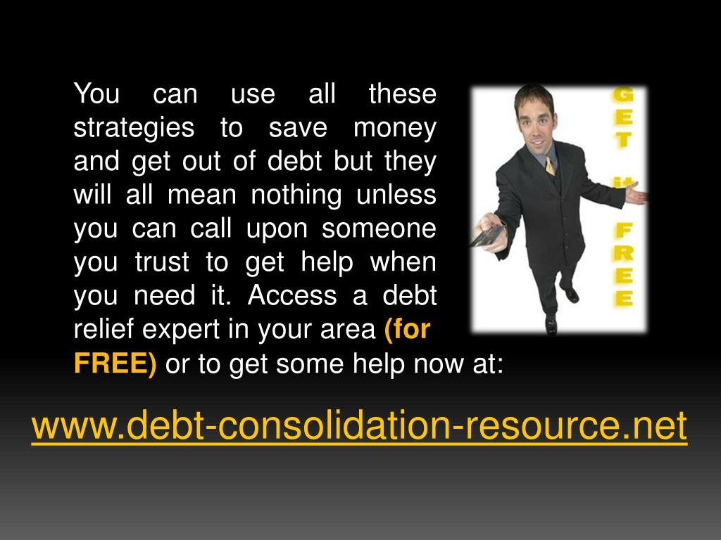 You can use all these strategies to save money and get out of debt but they will all mean nothing unless you can call upon someone you trust to get help when you need it. Access a debt relief expert in your area