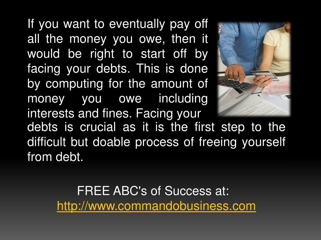 If you want to eventually pay off all the money you owe, then it would be right to start off by facing your debts. This is done by computing for the amount of money you owe including interests and fines. Facing your