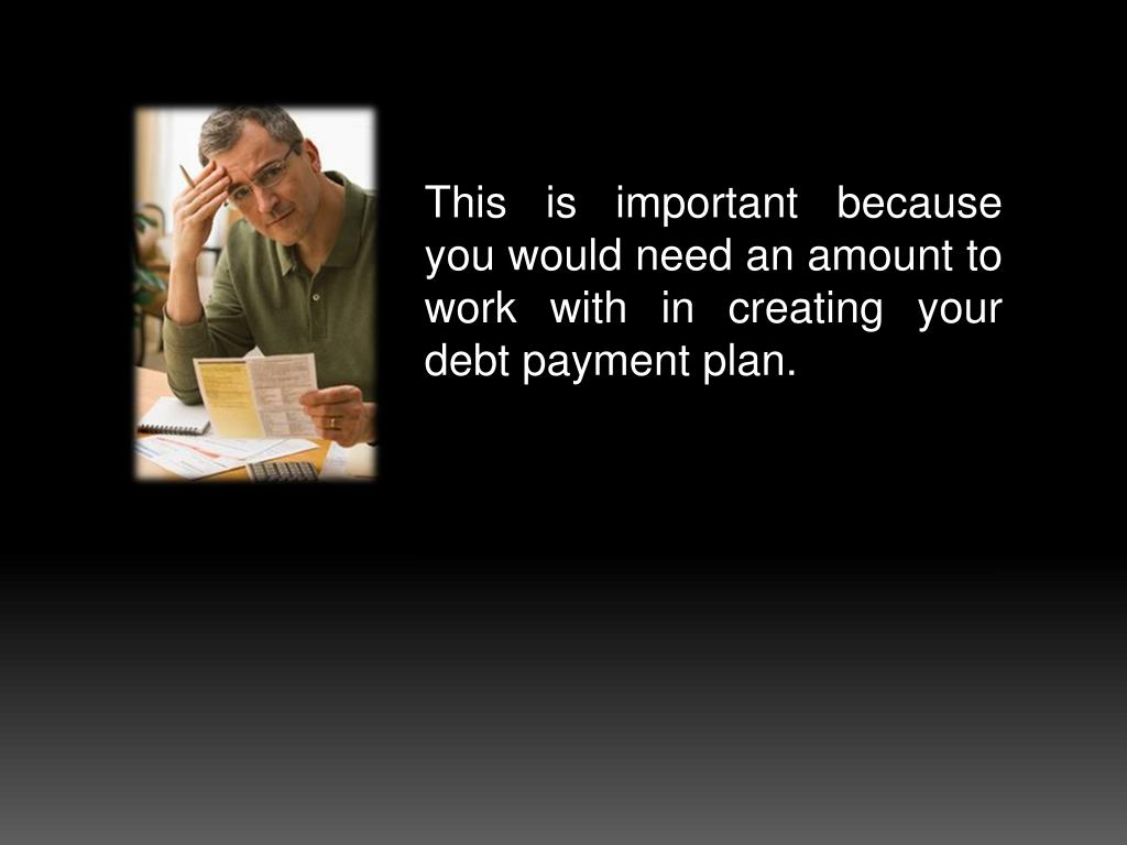 This is important because you would need an amount to work with in creating your debt payment plan.