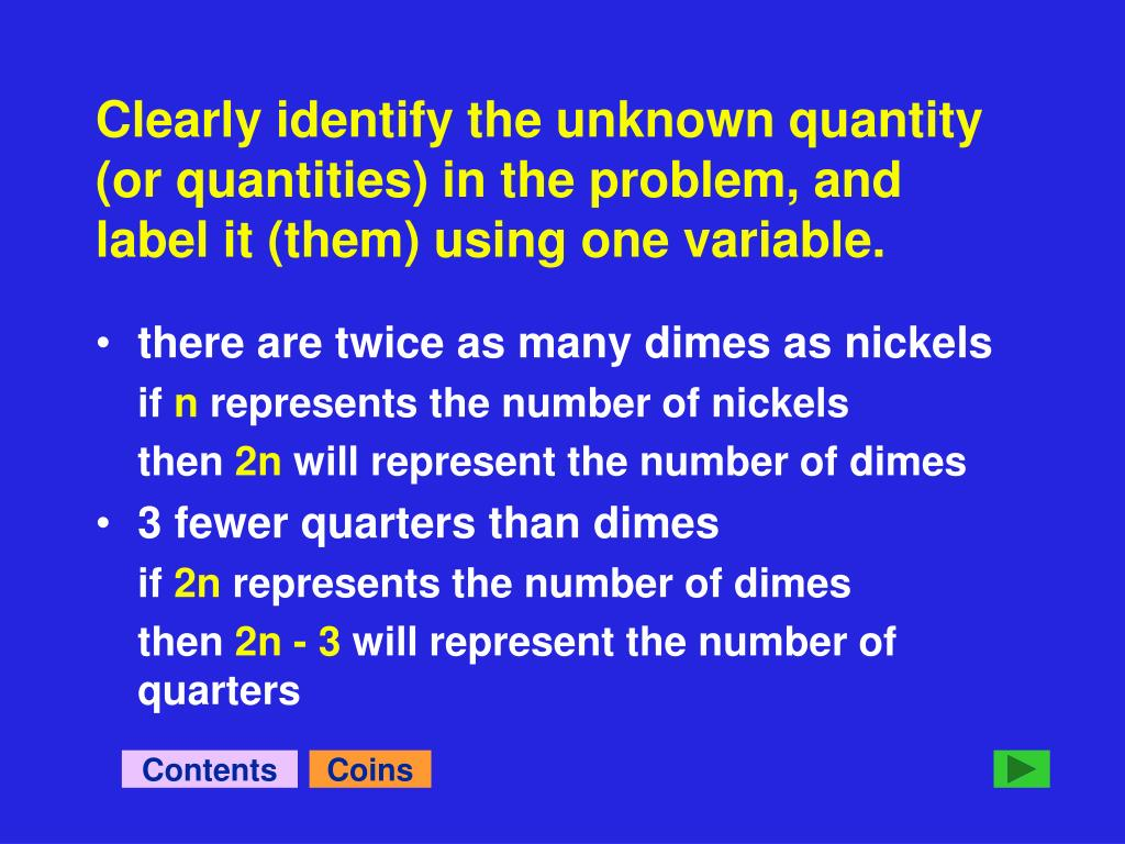 Clearly identify the unknown quantity (or quantities) in the problem, and label it (them) using one variable.