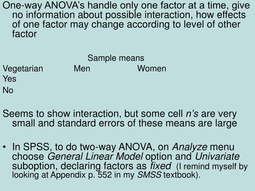 One-way ANOVA's handle only one factor at a time, give no information about possible interaction, how effects of one factor may change according to level of other factor