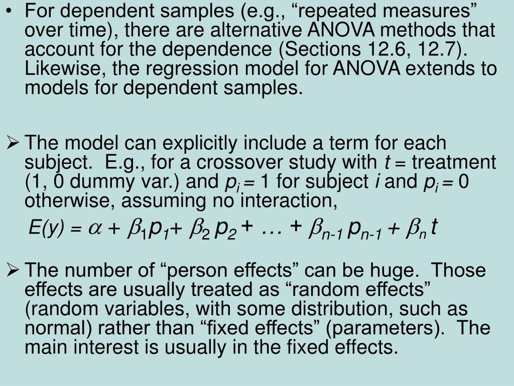 "For dependent samples (e.g., ""repeated measures"" over time), there are alternative ANOVA methods that account for the dependence (Sections 12.6, 12.7).  Likewise, the regression model for ANOVA extends to models for dependent samples."