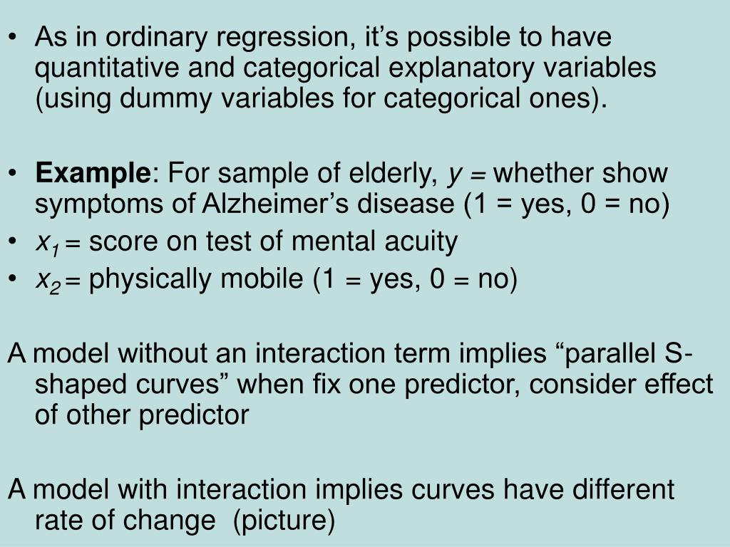 As in ordinary regression, it's possible to have quantitative and categorical explanatory variables (using dummy variables for categorical ones).